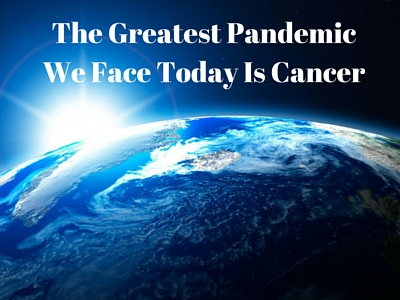 the greatest pandemic we face today is cancer