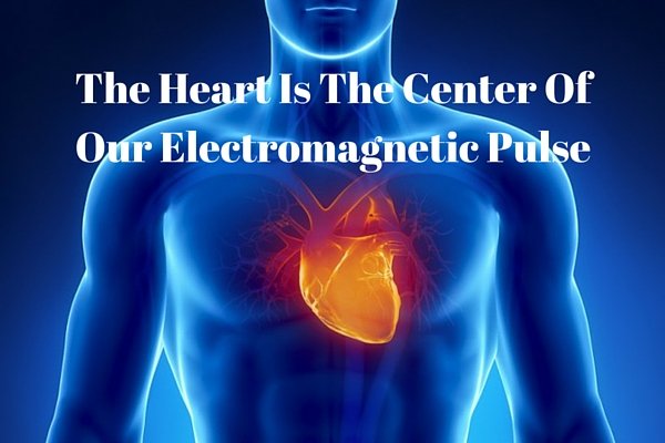 the heart is the center of our electromagnetic pulse